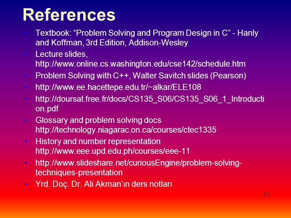 "12 References Textbook: ""Problem Solving and Program Design in C"" - Hanly and Koffman, 3rd Edition, Addison-Wesley Lecture slides, http://www.online.c"