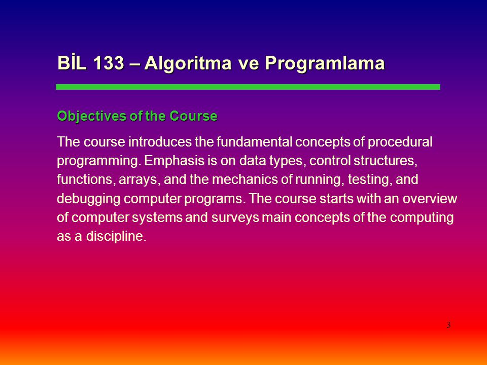 3 BİL 133 – Algoritma ve Programlama Objectives of the Course The course introduces the fundamental concepts of procedural programming.
