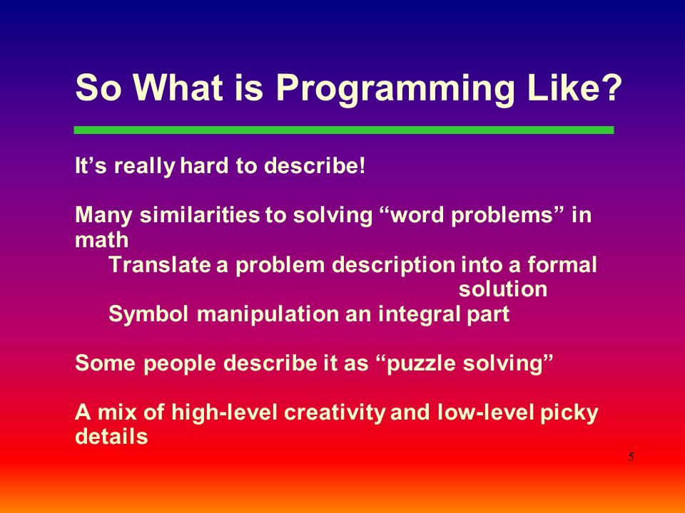 "5 So What is Programming Like? It's really hard to describe! Many similarities to solving ""word problems"" in math Translate a problem description into"