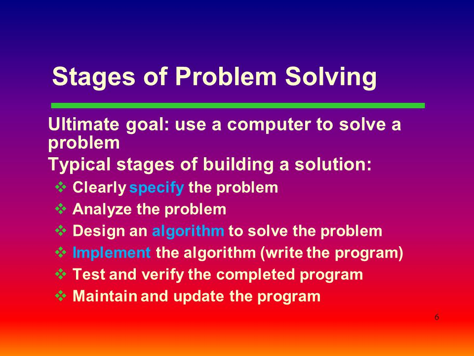 6 Stages of Problem Solving Ultimate goal: use a computer to solve a problem Typical stages of building a solution:  Clearly specify the problem  An