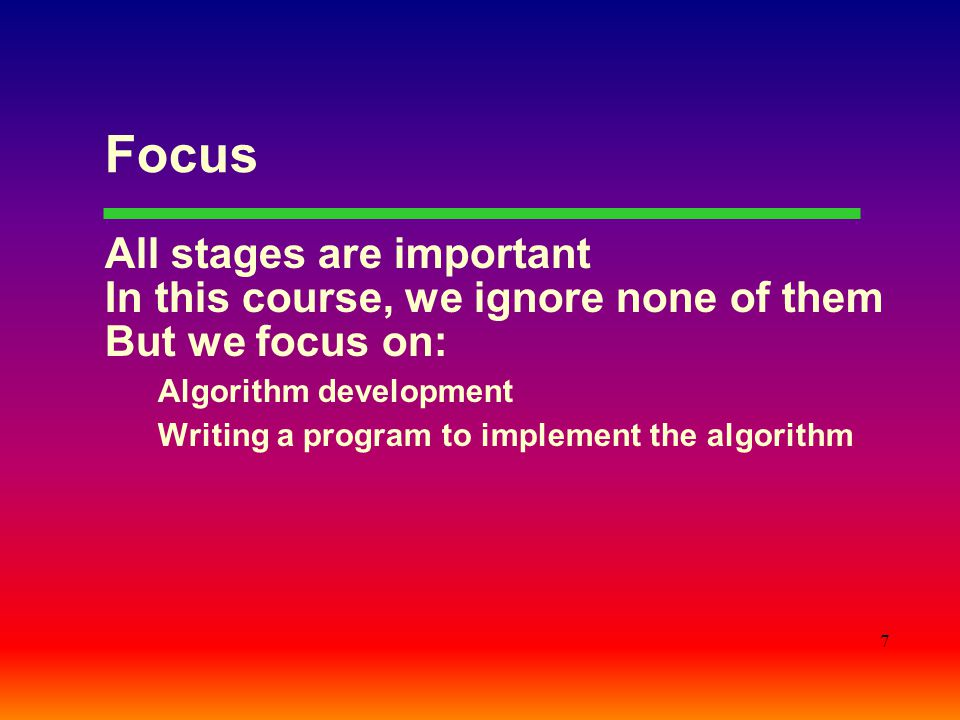 7 Focus All stages are important In this course, we ignore none of them But we focus on: Algorithm development Writing a program to implement the algorithm