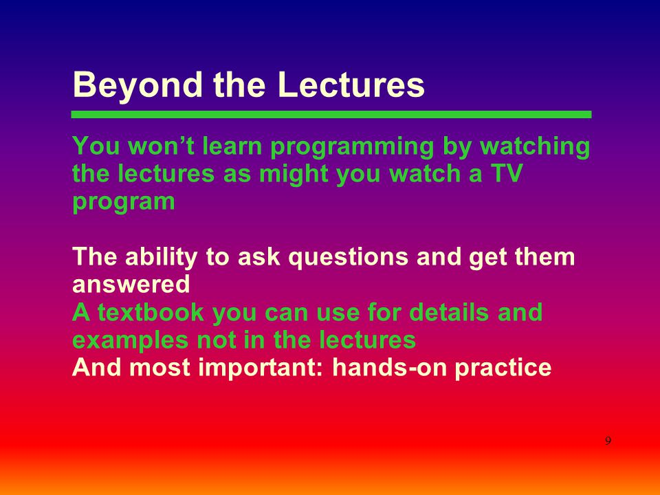 9 Beyond the Lectures You won't learn programming by watching the lectures as might you watch a TV program The ability to ask questions and get them answered A textbook you can use for details and examples not in the lectures And most important: hands-on practice