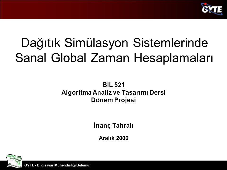 GYTE - Bilgisayar Mühendisliği Bölümü BIL 521 Dönem Projesi 2 Problemin Tanımı –Dağıtık Simülasyon –Dağıtık Simülasyonlarda Zaman Yönetimi Yaklaşımları Tutucu zaman yönetimi Optimistik zaman yönetimi GVT (Global Virtual Time) GVT Hesaplama Algoritmaları –Mattern Algoritması Sonuç Kaynaklar İçerik
