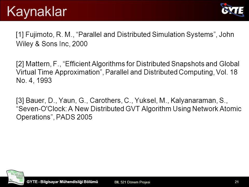 """GYTE - Bilgisayar Mühendisliği Bölümü BIL 521 Dönem Projesi 21 Kaynaklar [1] Fujimoto, R. M., """"Parallel and Distributed Simulation Systems"""", John Wile"""