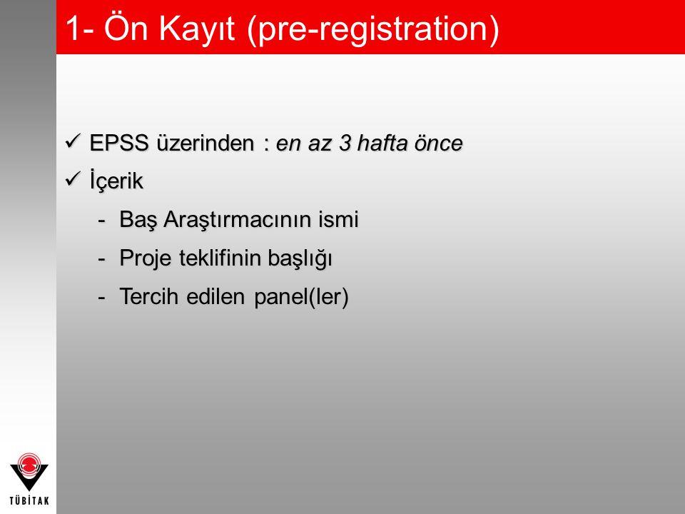 1- Ön Kayıt (pre-registration) EPSS üzerinden : en az 3 hafta önce EPSS üzerinden : en az 3 hafta önce İçerik İçerik -Baş Araştırmacının ismi -Proje teklifinin başlığı -Tercih edilen panel(ler)