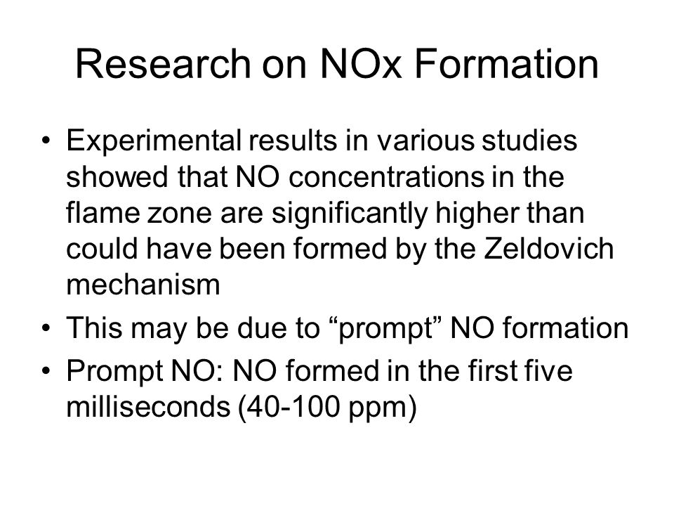 Research on NOx Formation Experimental results in various studies showed that NO concentrations in the flame zone are significantly higher than could have been formed by the Zeldovich mechanism This may be due to prompt NO formation Prompt NO: NO formed in the first five milliseconds (40-100 ppm)