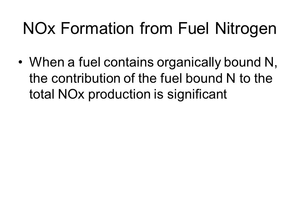 NOx Formation from Fuel Nitrogen When a fuel contains organically bound N, the contribution of the fuel bound N to the total NOx production is signifi
