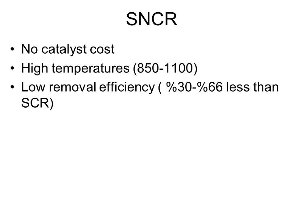 SNCR No catalyst cost High temperatures (850-1100) Low removal efficiency ( %30-%66 less than SCR)