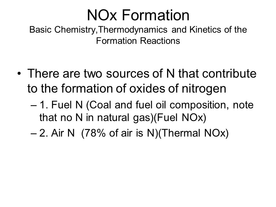 NOx Formation Basic Chemistry,Thermodynamics and Kinetics of the Formation Reactions There are two sources of N that contribute to the formation of ox