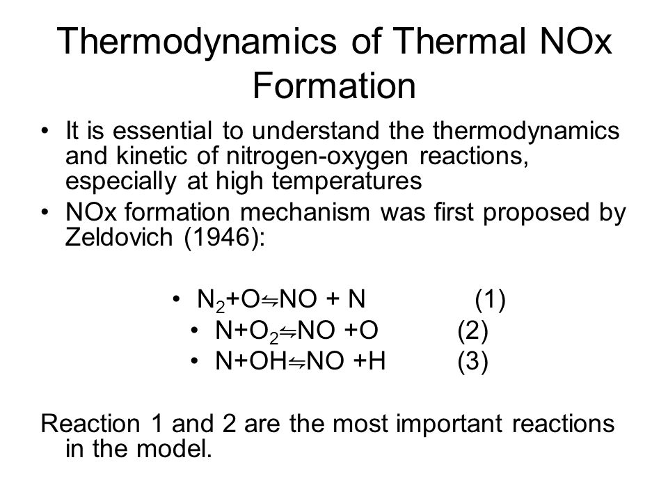 Thermodynamics of Thermal NOx Formation It is essential to understand the thermodynamics and kinetic of nitrogen-oxygen reactions, especially at high temperatures NOx formation mechanism was first proposed by Zeldovich (1946): N 2 +O ⇋ NO + N (1) N+O 2 ⇋ NO +O(2) N+OH ⇋ NO +H(3) Reaction 1 and 2 are the most important reactions in the model.