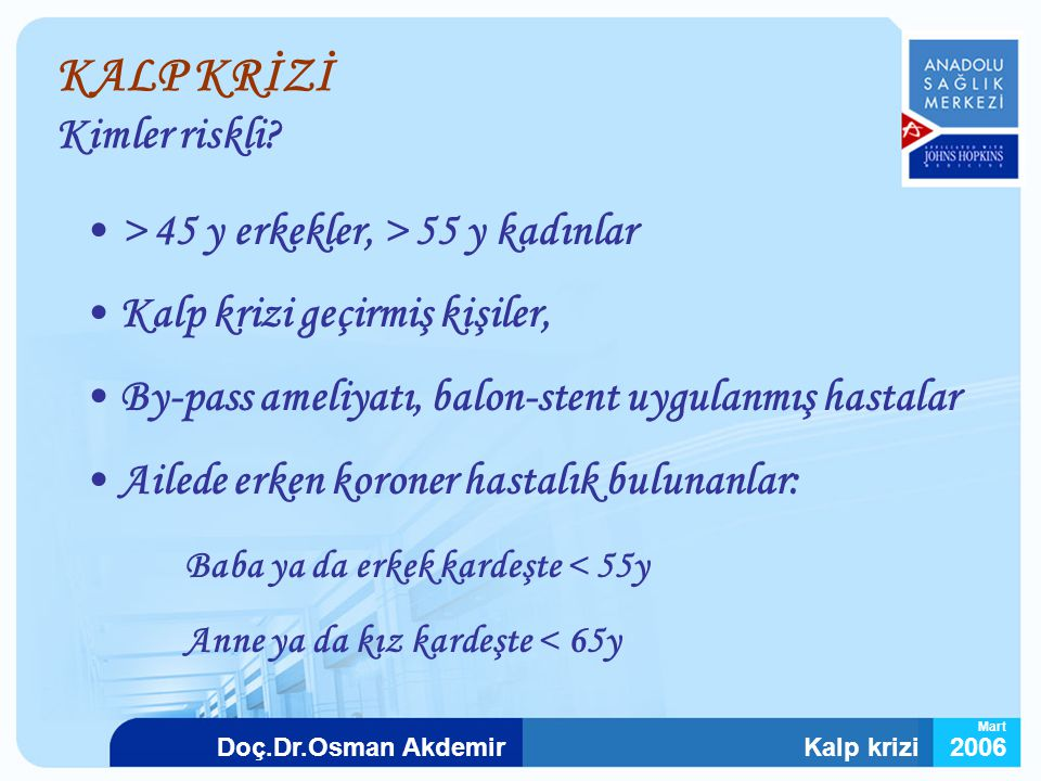 Kalp krizi2006Doç.Dr.Osman Akdemir Mart KALP KRİZİ Kimler riskli? > 45 y erkekler, > 55 y kadınlar Kalp krizi geçirmiş kişiler, By-pass ameliyatı, bal
