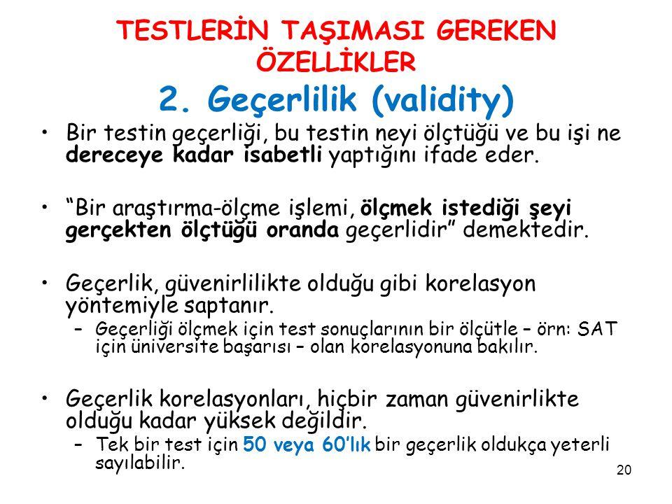 20 TESTLERİN TAŞIMASI GEREKEN ÖZELLİKLER 2. Geçerlilik (validity) Bir testin geçerliği, bu testin neyi ölçtüğü ve bu işi ne dereceye kadar isabetli ya
