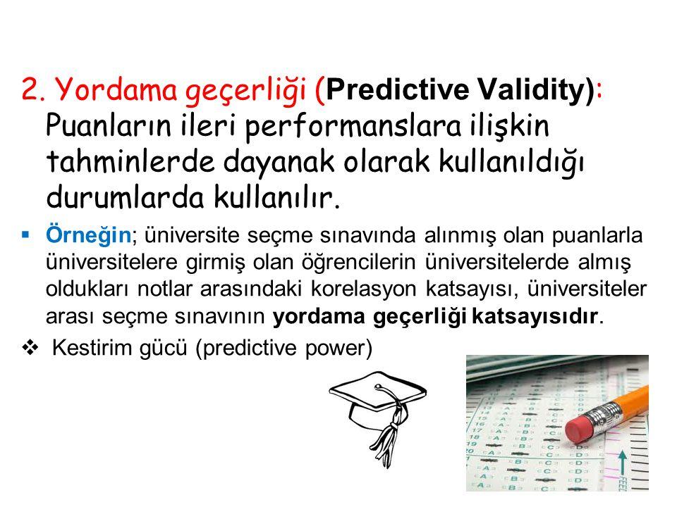 2. Yordama geçerliği ( Predictive Validity) : Puanların ileri performanslara ilişkin tahminlerde dayanak olarak kullanıldığı durumlarda kullanılır. 
