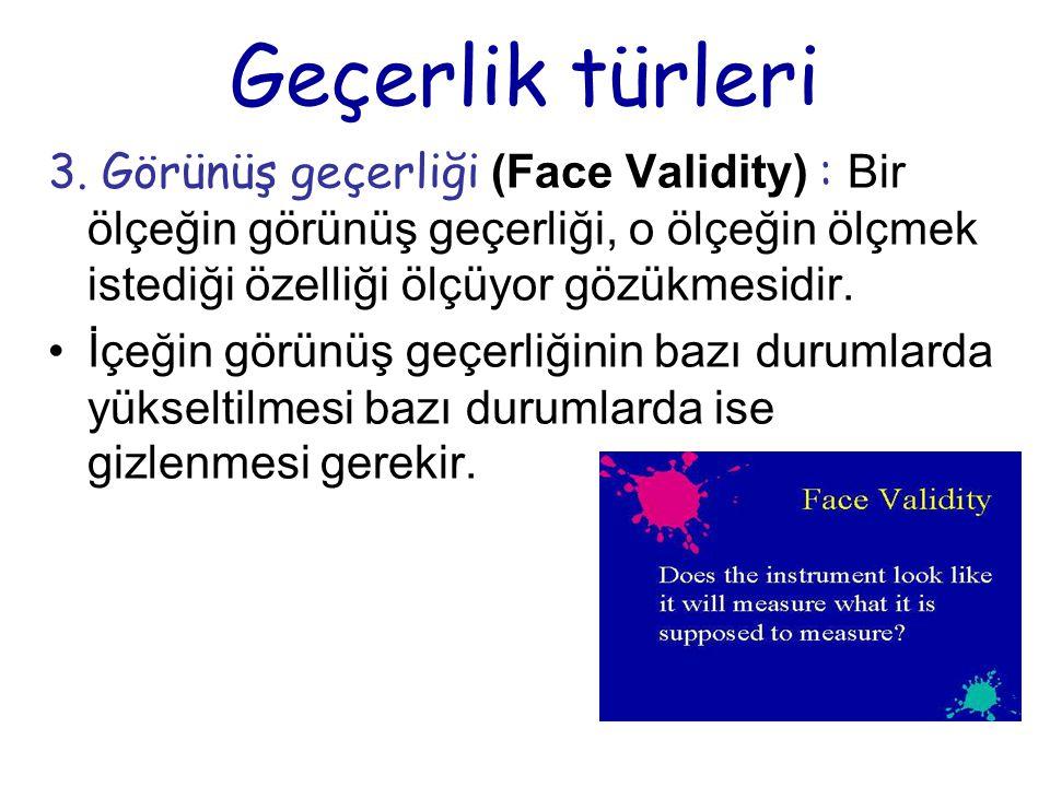 Geçerlik türleri 3. Görünüş geçerliği (Face Validity) : Bir ölçeğin görünüş geçerliği, o ölçeğin ölçmek istediği özelliği ölçüyor gözükmesidir. İçeğin