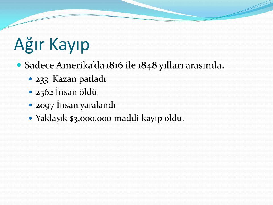 Ağır Kayıp Sadece Amerika'da 1816 ile 1848 yılları arasında. 233 Kazan patladı 2562 İnsan öldü 2097 İnsan yaralandı Yaklaşık $3,000,000 maddi kayıp ol