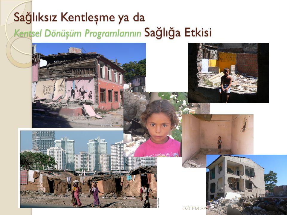Sa ğ lıksız Kentleşme ya da Kentsel Dönüşüm Programlarının Sa ğ lı ğ a Etkisi ÖZLEM SARIKAYA-Kocaeli, Mayıs2009