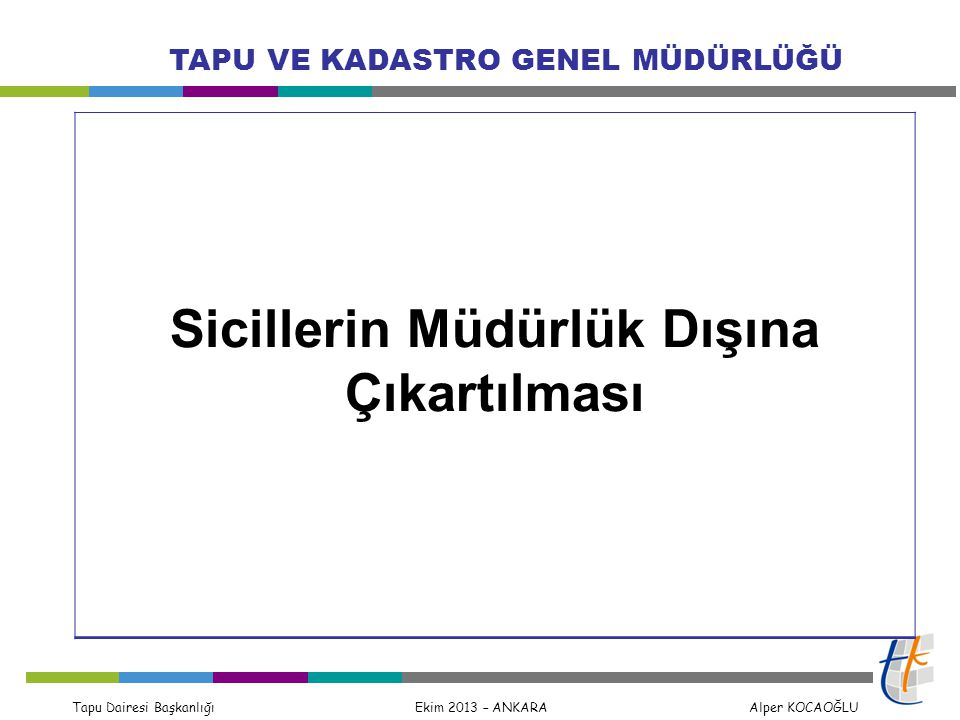 Tapu Dairesi Başkanlığı Ekim 2013 – ANKARA Alper KOCAOĞLU TAPU VE KADASTRO GENEL MÜDÜRLÜĞÜ Sicillerin Müdürlük Dışına Çıkartılması