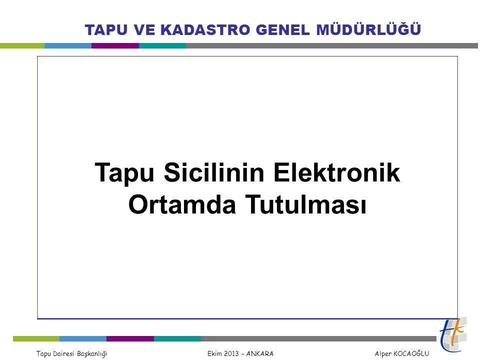Tapu Dairesi Başkanlığı Ekim 2013 – ANKARA Alper KOCAOĞLU TAPU VE KADASTRO GENEL MÜDÜRLÜĞÜ Tapu Sicilinin Elektronik Ortamda Tutulması