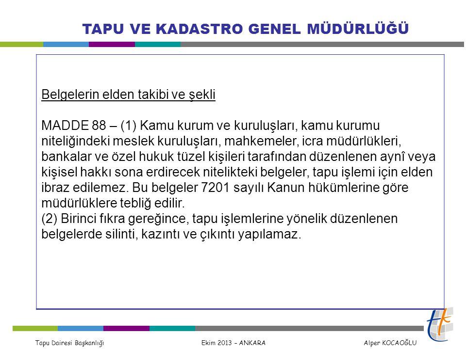 Tapu Dairesi Başkanlığı Ekim 2013 – ANKARA Alper KOCAOĞLU TAPU VE KADASTRO GENEL MÜDÜRLÜĞÜ Belgelerin elden takibi ve şekli MADDE 88 – (1) Kamu kurum