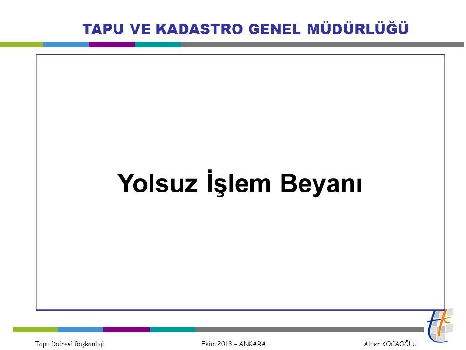 Tapu Dairesi Başkanlığı Ekim 2013 – ANKARA Alper KOCAOĞLU TAPU VE KADASTRO GENEL MÜDÜRLÜĞÜ Yolsuz İşlem Beyanı