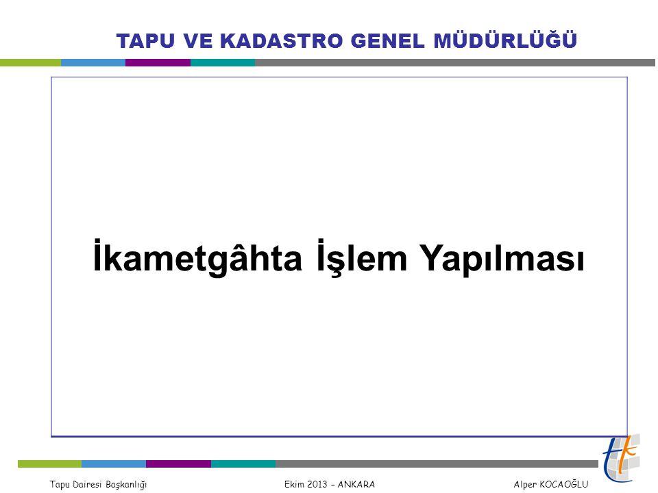 Tapu Dairesi Başkanlığı Ekim 2013 – ANKARA Alper KOCAOĞLU TAPU VE KADASTRO GENEL MÜDÜRLÜĞÜ İkametgâhta İşlem Yapılması
