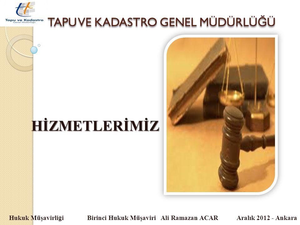 TAPU VE KADASTRO GENEL MÜDÜRLÜ Ğ Ü Hukuk Müşavirliği Birinci Hukuk Müşaviri Ali Ramazan ACAR Aralık 2012 - Ankara HİZMETLERİMİZ