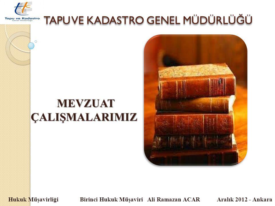 TAPU VE KADASTRO GENEL MÜDÜRLÜ Ğ Ü Hukuk Müşavirliği Birinci Hukuk Müşaviri Ali Ramazan ACAR Aralık 2012 - Ankara MEVZUATÇALIŞMALARIMIZ