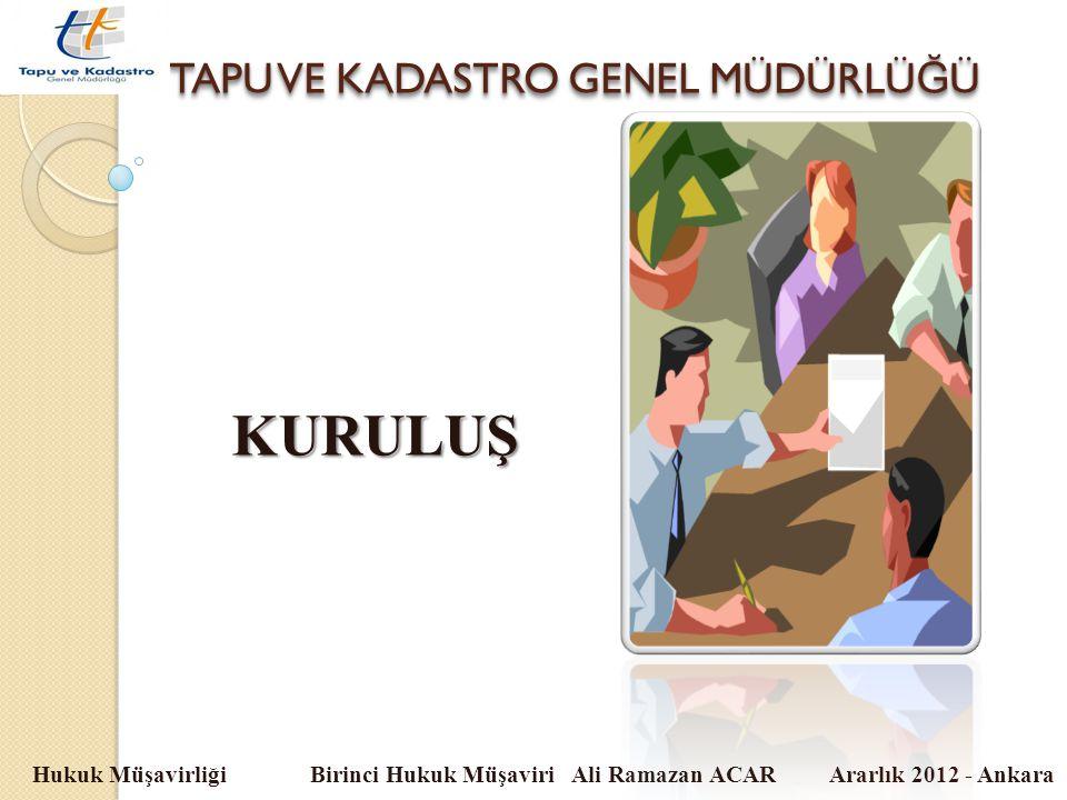 TAPU VE KADASTRO GENEL MÜDÜRLÜ Ğ Ü Hukuk Müşavirliği Birinci Hukuk Müşaviri Ali Ramazan ACAR Ararlık 2012 - Ankara KURULUŞ
