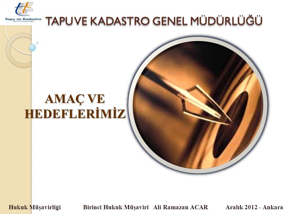 TAPU VE KADASTRO GENEL MÜDÜRLÜ Ğ Ü Hukuk Müşavirliği Birinci Hukuk Müşaviri Ali Ramazan ACAR Aralık 2012 - Ankara AMAÇ VE HEDEFLERİMİZ