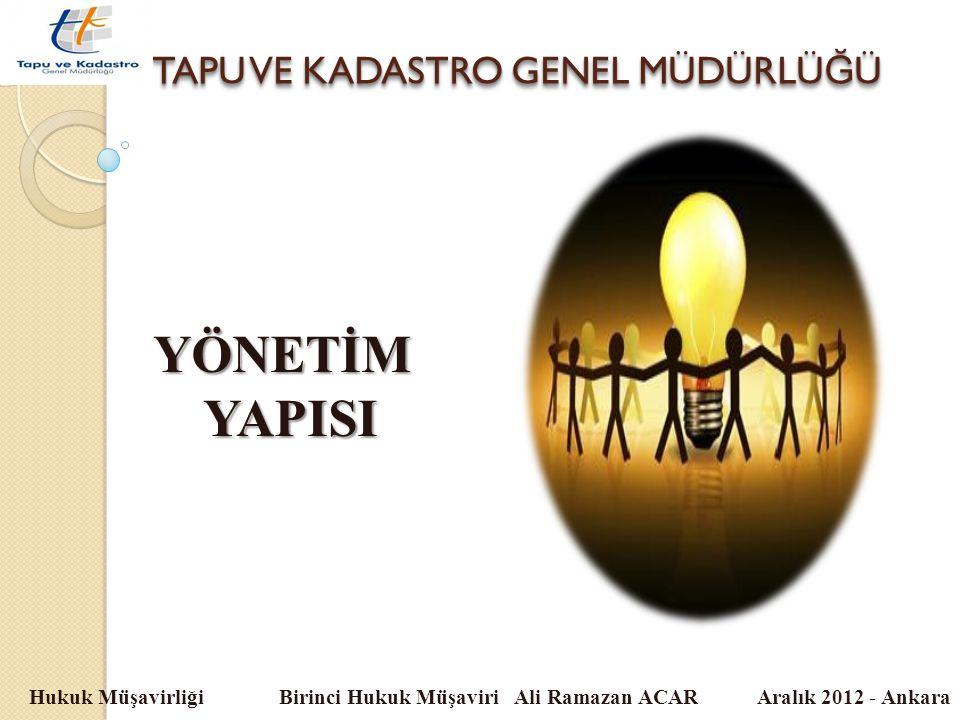TAPU VE KADASTRO GENEL MÜDÜRLÜ Ğ Ü Hukuk Müşavirliği Birinci Hukuk Müşaviri Ali Ramazan ACAR Aralık 2012 - Ankara YÖNETİMYAPISI