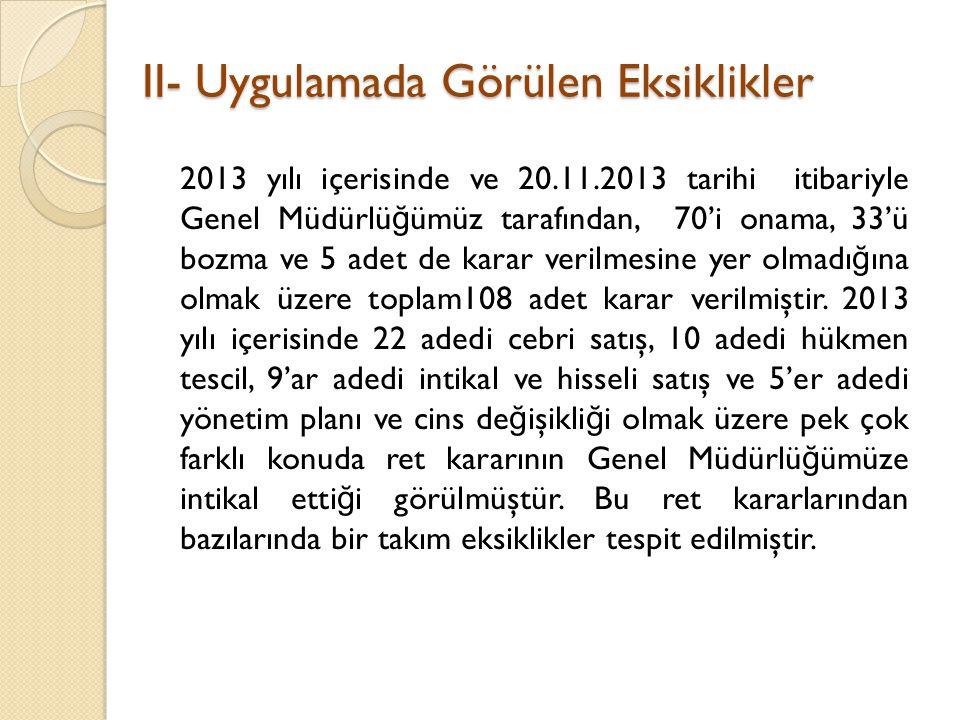 II- Uygulamada Görülen Eksiklikler 2013 yılı içerisinde ve 20.11.2013 tarihi itibariyle Genel Müdürlü ğ ümüz tarafından, 70'i onama, 33'ü bozma ve 5 adet de karar verilmesine yer olmadı ğ ına olmak üzere toplam108 adet karar verilmiştir.