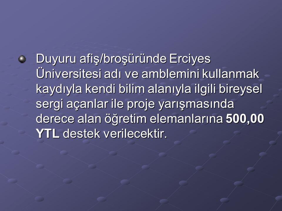 Duyuru afiş/broşüründe Erciyes Üniversitesi adı ve amblemini kullanmak kaydıyla kendi bilim alanıyla ilgili bireysel sergi açanlar ile proje yarışmasında derece alan öğretim elemanlarına 500,00 YTL destek verilecektir.