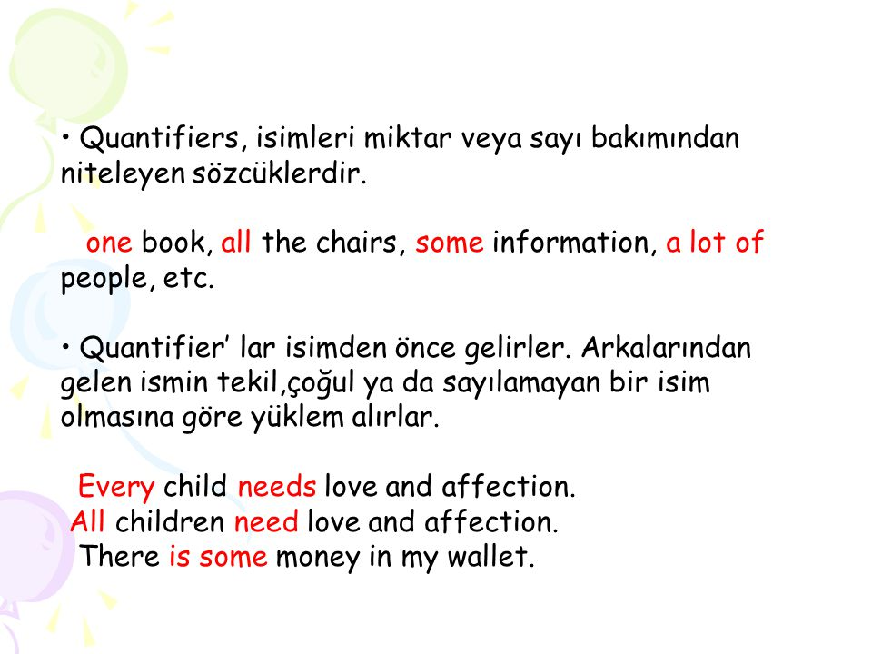 Quantifiers, isimleri miktar veya sayı bakımından niteleyen sözcüklerdir. one book, all the chairs, some information, a lot of people, etc. Quantifier