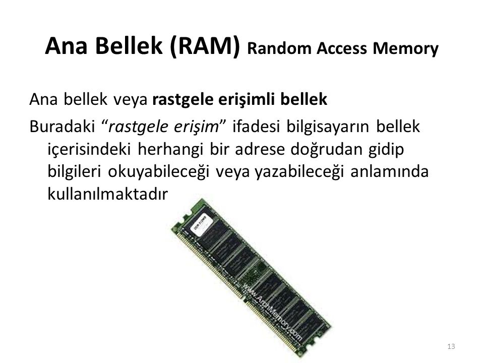 Ana Bellek (RAM) Random Access Memory Ana bellek veya rastgele erişimli bellek Buradaki rastgele erişim ifadesi bilgisayarın bellek içerisindeki herhangi bir adrese doğrudan gidip bilgileri okuyabileceği veya yazabileceği anlamında kullanılmaktadır.
