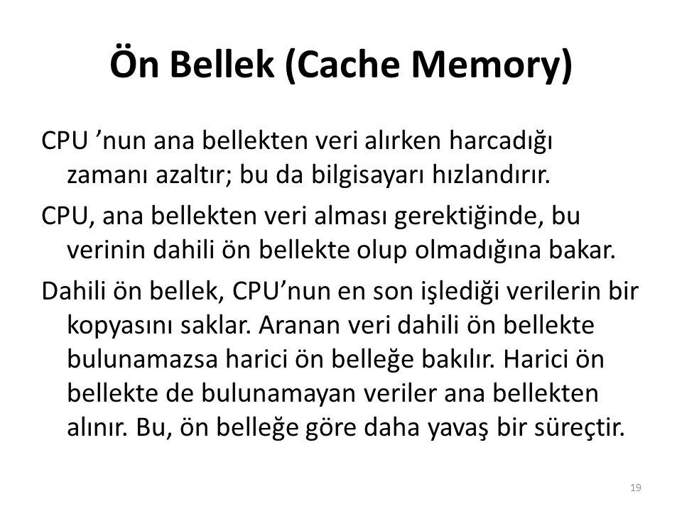Ön Bellek (Cache Memory) CPU 'nun ana bellekten veri alırken harcadığı zamanı azaltır; bu da bilgisayarı hızlandırır.