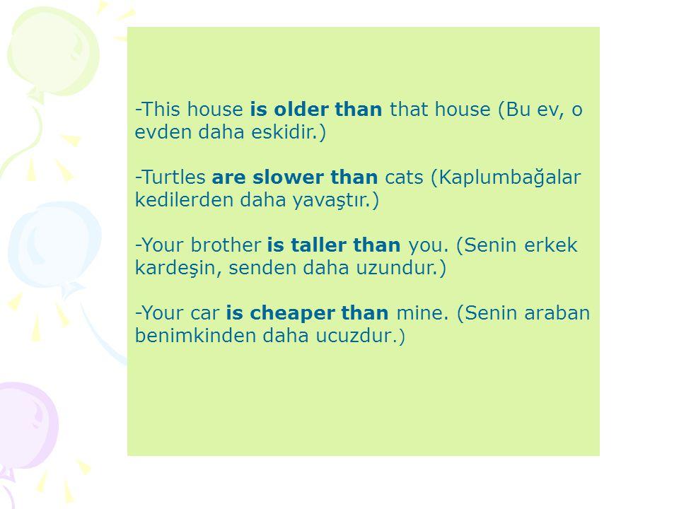 -This house is older than that house (Bu ev, o evden daha eskidir.) -Turtles are slower than cats (Kaplumbağalar kedilerden daha yavaştır.) -Your brot