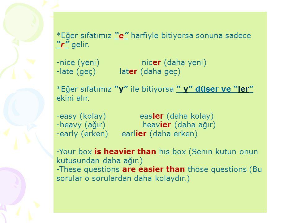 """*Eğer sıfatımız """"e"""" harfiyle bitiyorsa sonuna sadece """"r"""" gelir. -nice (yeni) nicer (daha yeni) -late (geç) later (daha geç) *Eğer sıfatımız """"y"""" ile bi"""