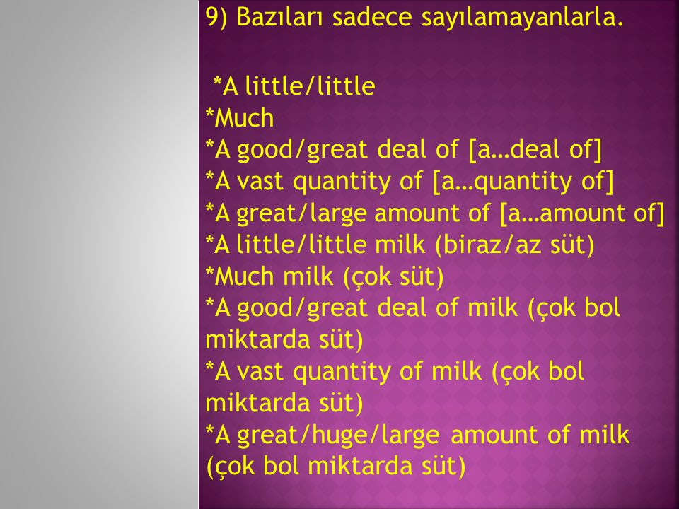9) Bazıları sadece sayılamayanlarla. *A little/little *Much *A good/great deal of [a…deal of] *A vast quantity of [a…quantity of] * A great/large amou