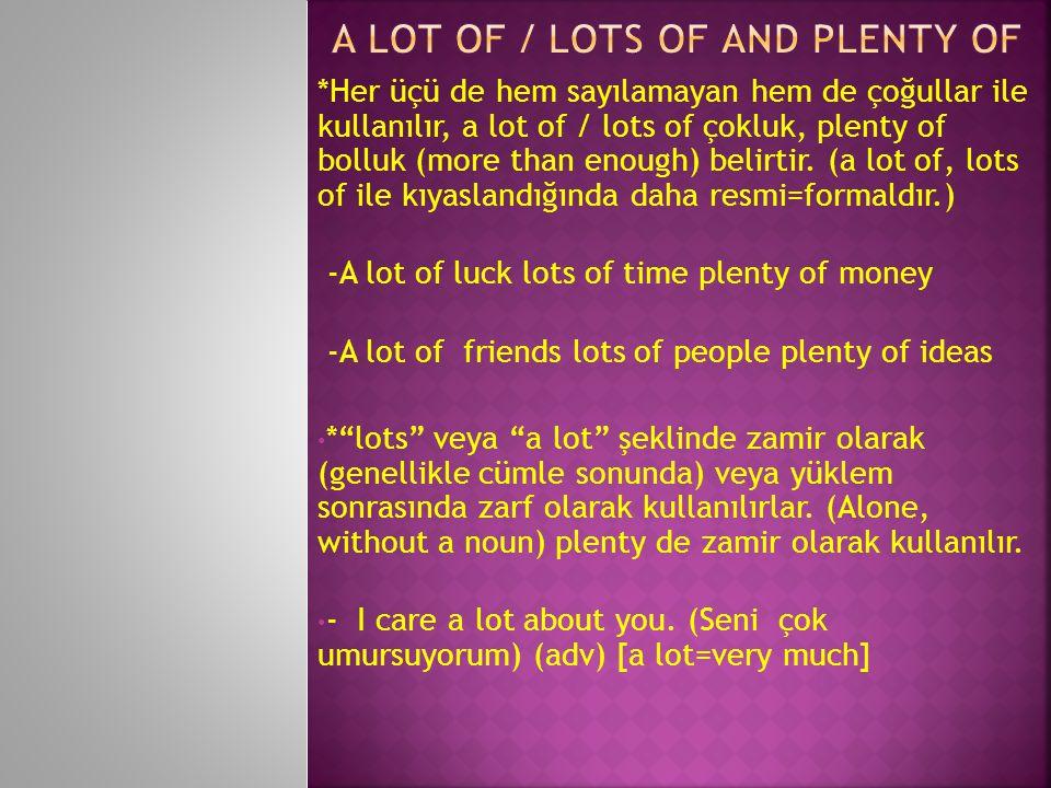 *Her üçü de hem sayılamayan hem de çoğullar ile kullanılır, a lot of / lots of çokluk, plenty of bolluk (more than enough) belirtir.