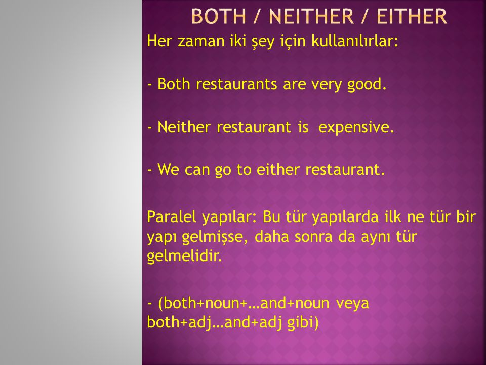Her zaman iki şey için kullanılırlar: - Both restaurants are very good. - Neither restaurant is expensive. - We can go to either restaurant. Paralel y