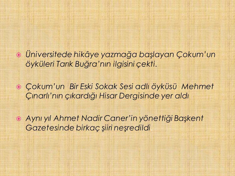  Üniversitede hikâye yazmağa başlayan Çokum'un öyküleri Tarık Buğra'nın ilgisini çekti.