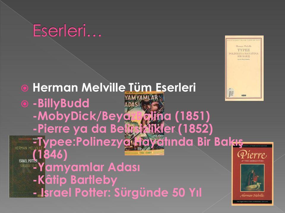  Herman Melville Tüm Eserleri  -BillyBudd -MobyDick/BeyazBalina (1851) -Pierre ya da Belirsizlikler (1852) -Typee:Polinezya Hayatında Bir Bakış (1846) -Yamyamlar Adası -Kâtip Bartleby - Israel Potter: Sürgünde 50 Yıl