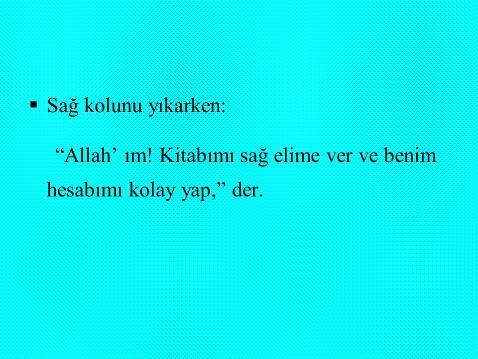 """ Sağ kolunu yıkarken: """"Allah' ım! Kitabımı sağ elime ver ve benim hesabımı kolay yap,"""" der."""