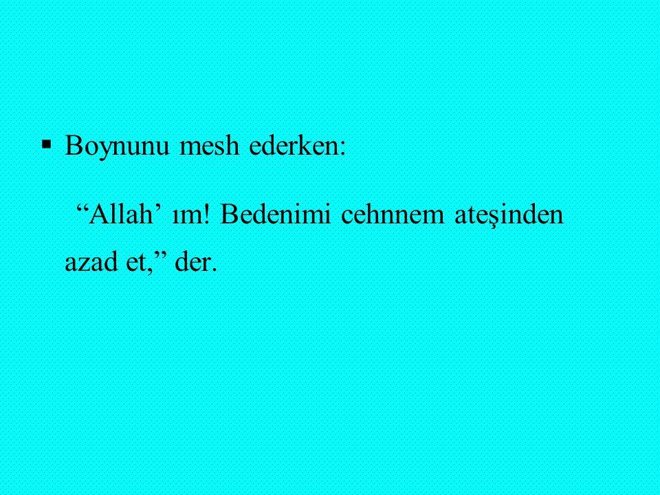 """ Boynunu mesh ederken: """"Allah' ım! Bedenimi cehnnem ateşinden azad et,"""" der."""