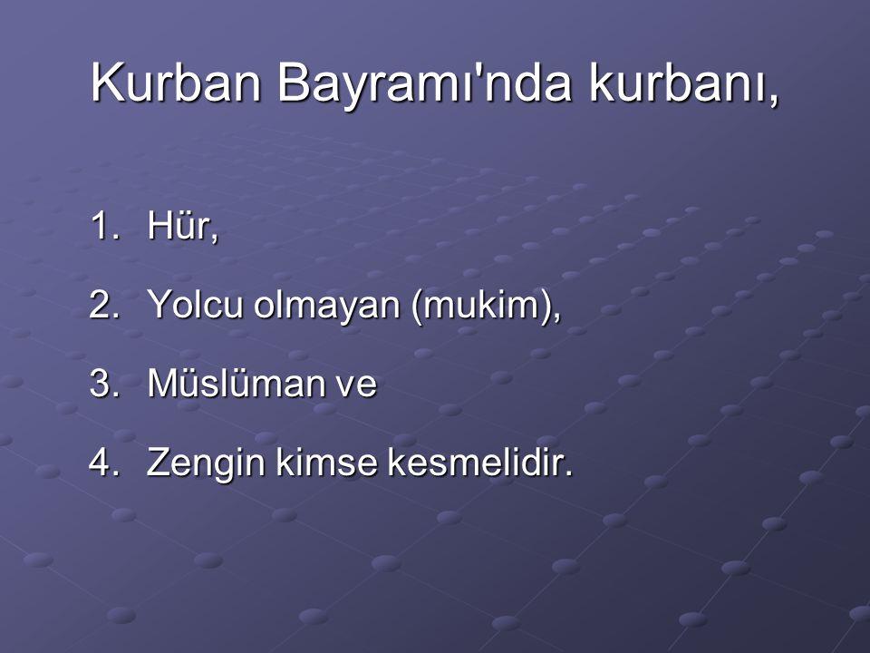 Kurban Bayramı'nda kurbanı, 1.Hür, 2.Yolcu olmayan (mukim), 3.Müslüman ve 4.Zengin kimse kesmelidir.