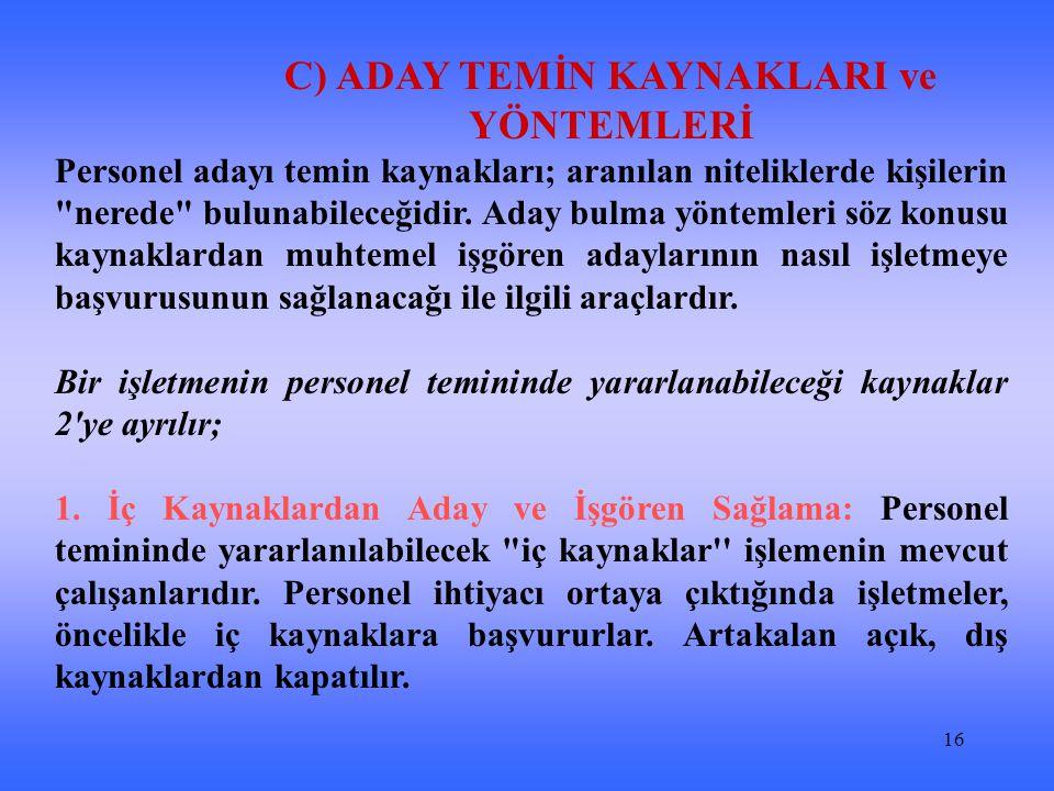 16 C) ADAY TEMİN KAYNAKLARI ve YÖNTEMLERİ Personel adayı temin kaynakları; aranılan niteliklerde kişilerin nerede bulunabileceğidir.