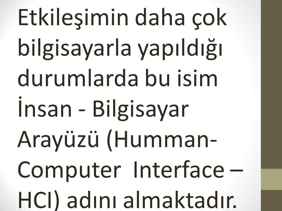 Etkileşimin daha çok bilgisayarla yapıldığı durumlarda bu isim İnsan - Bilgisayar Arayüzü (Humman- Computer Interface – HCI) adını almaktadır.
