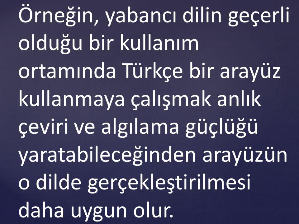 Örneğin, yabancı dilin geçerli olduğu bir kullanım ortamında Türkçe bir arayüz kullanmaya çalışmak anlık çeviri ve algılama güçlüğü yaratabileceğinden