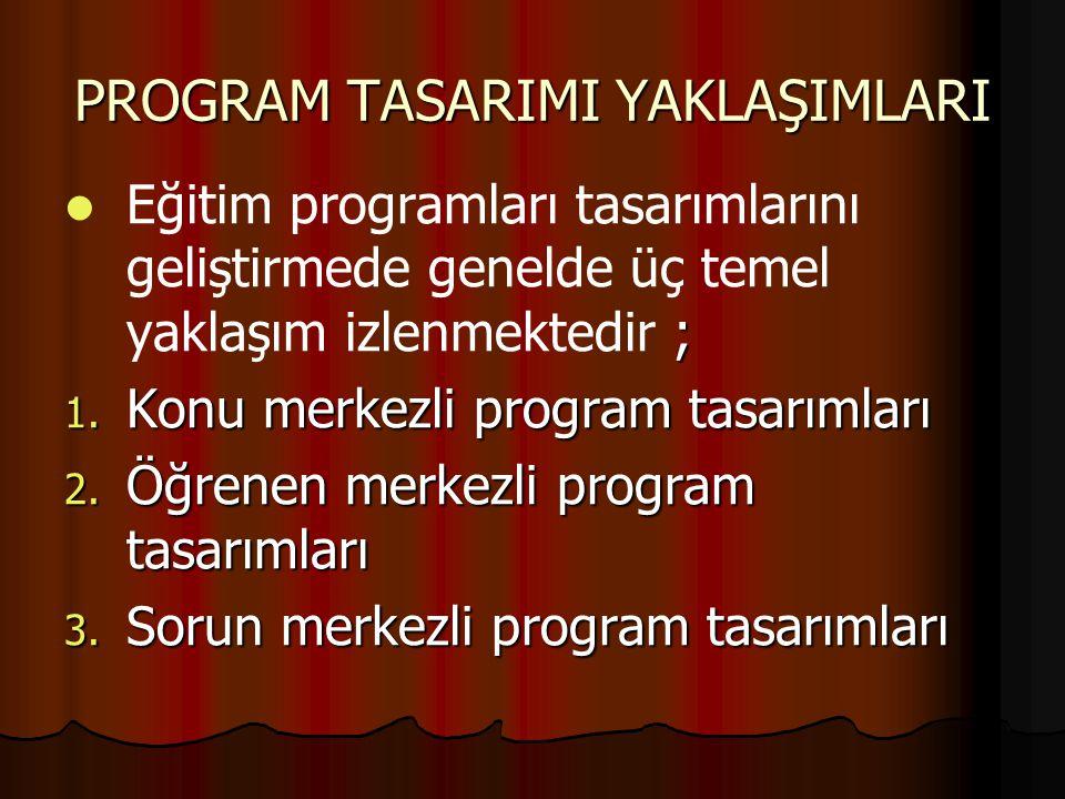 PROGRAM TASARIMI YAKLAŞIMLARI ; Eğitim programları tasarımlarını geliştirmede genelde üç temel yaklaşım izlenmektedir ; 1. Konu merkezli program tasar