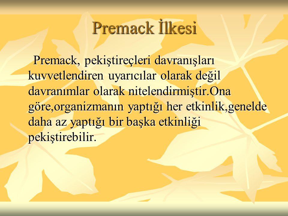 Premack İlkesi Premack, pekiştireçleri davranışları kuvvetlendiren uyarıcılar olarak değil davranımlar olarak nitelendirmiştir.Ona göre,organizmanın y